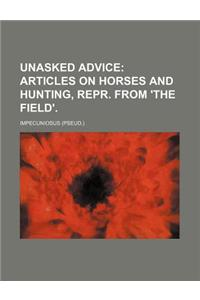 Unasked Advice; Articles on Horses and Hunting, Repr. from 'The Field'.