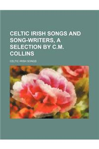 Celtic Irish Songs and Song-Writers, a Selection by C.M. Collins