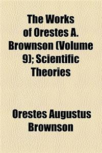 The Works of Orestes A. Brownson (Volume 9); Scientific Theories