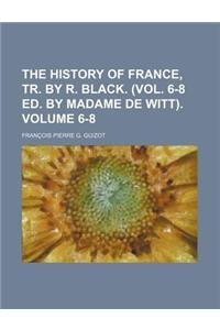 The History of France, Tr. by R. Black. (Vol. 6-8 Ed. by Madame de Witt). Volume 6-8