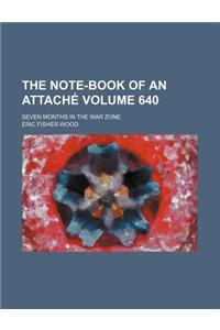 The Note-Book of an Attache Volume 640; Seven Months in the War Zone