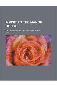 A Visit to the Manor House; Or, the Twelve Days at Christmas, by a Lady