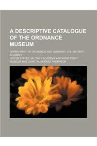 A Descriptive Catalogue of the Ordnance Museum; Department of Ordnance and Gunnery U.S. Military Academy