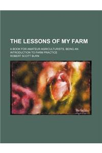 The Lessons of My Farm; A Book for Amateur Agriculturists, Being an Introduction to Farm Practice