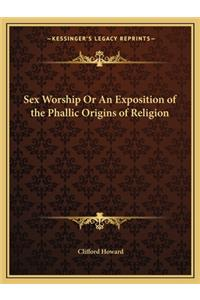 Sex Worship or an Exposition of the Phallic Origins of Religion