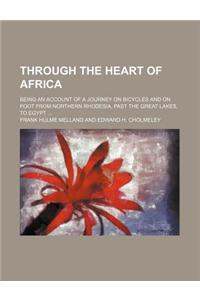 Through the Heart of Africa; Being an Account of a Journey on Bicycles and on Foot from Northern Rhodesia, Past the Great Lakes, to Egypt