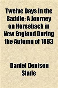 Twelve Days in the Saddle; A Journey on Horseback in New England During the Autumn of 1883