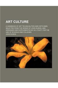 Art Culture; A Handbook of Art Technicalities and Criticisms, Selected from the Works of John Ruskin, and Arranged and Supplemented by W.H. Platt, for