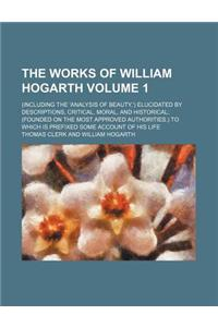 The Works of William Hogarth Volume 1; (Including the 'Analysis of Beauty, ') Elucidated by Descriptions, Critical, Moral, and Historical (Founded on