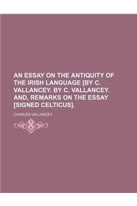An Essay on the Antiquity of the Irish Language [By C. Vallancey. by C. Vallancey. And, Remarks on the Essay [Signed Celticus].