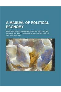 A Manual of Political Economy; With Particular Reference to the Institutions, Resources, and Condition of the United States