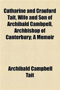 Catharine and Craufurd Tait, Wife and Son of Archibald Cambpell, Archbishop of Canterbury; A Memoir