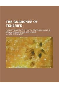 The Guanches of Tenerife; The Holy Image of Our Lady of Candelaria, and the Spanish Conquest and Settlement