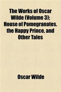 House of Pomegranates. the Happy Prince, and Other Tales Volume 3