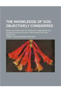 The Knowledge of God, Objectively Considered; Being the First Part of Theology Considered as a Science of Positive Truth, Both Inductive and Deductive