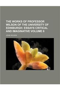 The Works of Professor Wilson of the University of Edinburgh Volume 6; Essays Critical and Imaginative