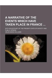 A Narrative of the Events Which Have Taken Place in France; With an Account of the Present State of Society and Public Opinion
