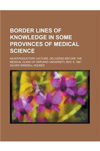 Border Lines of Knowledge in Some Provinces of Medical Science; An Introductory Lecture, Delivered Before the Medical Class of Harvard University, Nov