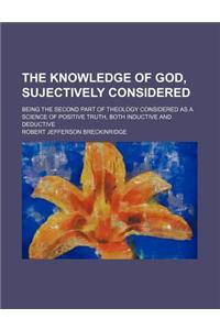 The Knowledge of God, Sujectively Considered; Being the Second Part of Theology Considered as a Science of Positive Truth, Both Inductive and Deductiv