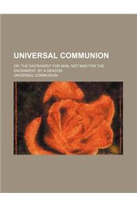 Universal Communion; Or, the Sacrament for Man, Not Man for the Sacrament. by a Deacon