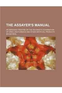 The Assayer's Manual; An Abridged Treatise on the Docimastic Examination of Ores, and Furnace and Other Artificial Products