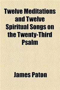 Twelve Meditations and Twelve Spiritual Songs on the Twenty-Third Psalm