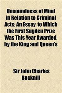 Unsoundness of Mind in Relation to Criminal Acts; An Essay, to Which the First Sugden Prize Was This Year Awarded, by the King and Queen's College of