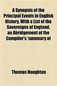 A   Synopsis of the Principal Events in English History, with a List of the Sovereigns of England, an Abridgement of the Compiler's 'Summary of Englis
