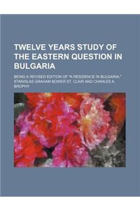 Twelve Years Study of the Eastern Question in Bulgaria; Being a Revised Edition of a Residence in Bulgaria.