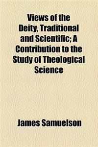 Views of the Deity, Traditional and Scientific; A Contribution to the Study of Theological Science