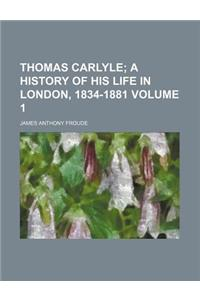 Thomas Carlyle; A History of His Life in London, 1834-1881 Volume 1
