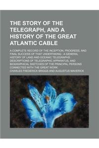 The Story of the Telegraph, and a History of the Great Atlantic Cable; A Complete Record of the Inception, Progress, and Final Success of That Underta