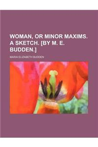 Woman, or Minor Maxims. a Sketch. [By M. E. Budden.]