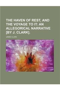 The Haven of Rest, and the Voyage to It; An Allegorical Narrative [By J. Clark].