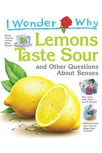 I Wonder Why Lemons Taste Sour: and Other Questions About Senses