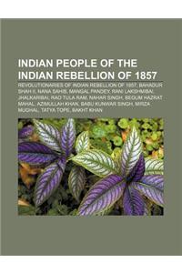 Indian People of the Indian Rebellion of 1857: Revolutionaries of Indian Rebellion of 1857, Bahadur Shah II, Nana Sahib, Mangal Pandey