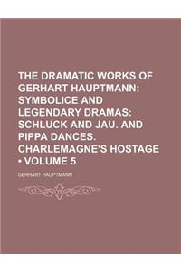 The Dramatic Works of Gerhart Hauptmann (Volume 5); Symbolice and Legendary Dramas Schluck and Jau. and Pippa Dances. Charlemagne's Hostage