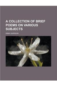 A Collection of Brief Poems on Various Subjects