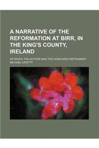 A Narrative of the Reformation at Birr, in the King's County, Ireland; Of Which the Author Was the Honoured Instrument