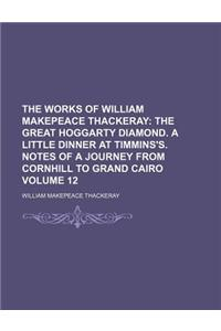 The Works of William Makepeace Thackeray; The Great Hoggarty Diamond. a Little Dinner at Timmins's. Notes of a Journey from Cornhill to Grand Cairo Vo
