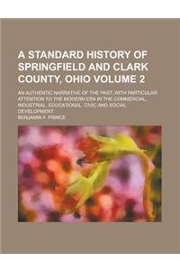 A   Standard History of Springfield and Clark County, Ohio; An Authentic Narrative of the Past, with Particular Attention to the Modern Era in the Com