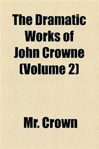The Dramatic Works of John Crowne (Volume 2)