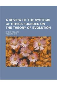 A Review of the Systems of Ethics Founded on the Theory of Evolution; By C.M. Williams