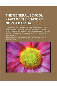 The General School Laws of the State of North Dakota; Comprising All the Laws in Force Pertaining to Public Schools, State Educational Institutions, S