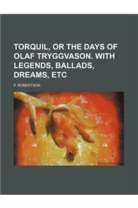 Torquil, or the Days of Olaf Tryggvason. with Legends, Ballads, Dreams, Etc