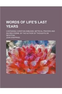 Words of Life's Last Years; Containing Christian Emblems Metrical Prayers and Sacred Poems. by the Author of 'Thoughts on Devotion'.