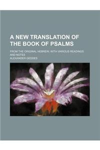 A New Translation of the Book of Psalms; From the Original Hebrew with Various Readings and Notes