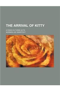 The Arrival of Kitty; A Farce in Three Acts