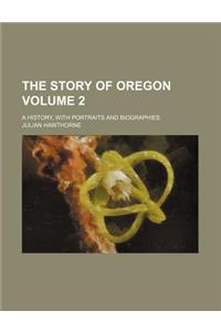 The Story of Oregon; A History, with Portraits and Biographies Volume 2