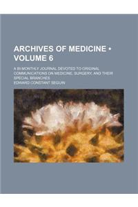 Archives of Medicine (Volume 6); A Bi-Monthly Journal Devoted to Original Communications on Medicine, Surgery, and Their Special Branches